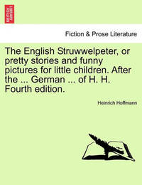 The English Struwwelpeter, or Pretty Stories and Funny Pictures for Little Children. After the ... German ... of H. H. Fourth Edition. by Heinrich Hoffmann