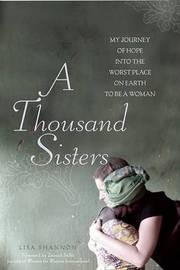 A Thousand Sisters: My Journey into the Worst Place on Earth to be a Woman by Lisa J Shannon image