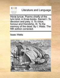 Hor Lyric . Poems Chiefly of the Lyric Kind, in Three Books. Sacred I. to Devotion and Piety. II. to Virtue, Honour and Friendship. III. to the Memory of the Dead. by I. Watts. the Fifth Edition Corrected by Isaac Watts