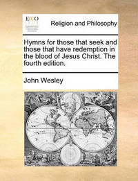 Hymns for Those That Seek and Those That Have Redemption in the Blood of Jesus Christ. the Fourth Edition by John Wesley