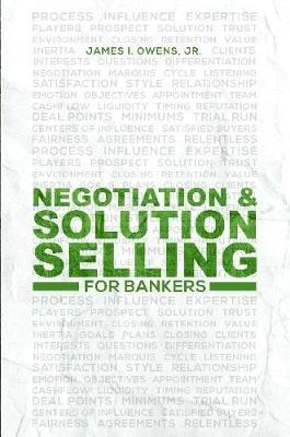 Negotiation and Solution Selling for Bankers by James I Owens