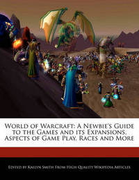 World of Warcraft: A Newbie's Guide to the Games and Its Expansions, Aspects of Game Play, Races and More by Kaelyn Smith