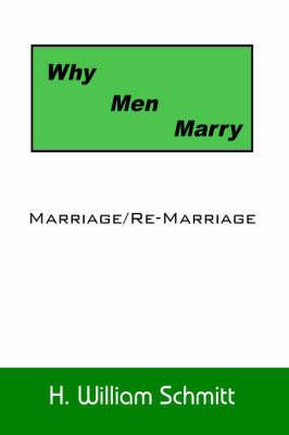 Why Men Marry: Marriage/Re-Marriage by William Schmitt H. William Schmitt