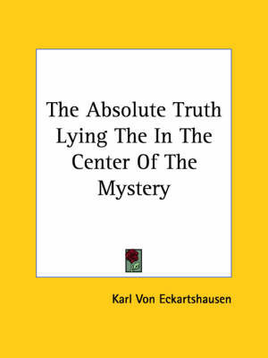 The Absolute Truth Lying the in the Center of the Mystery by Karl, von Eckhartshausen