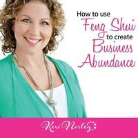 How to use Feng Shui to Create Business Abundance by Keri Kaplan Norley