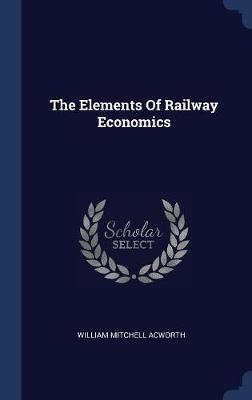 The Elements of Railway Economics by William Mitchell Acworth