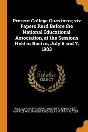 Present College Questions; Six Papers Read Before the National Educational Association, at the Sessions Held in Boston, July 6 and 7, 1903 by William Rainey Harper