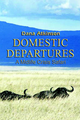 Domestic Departures: A Midlife Crisis Safari by Dana Atkinson image