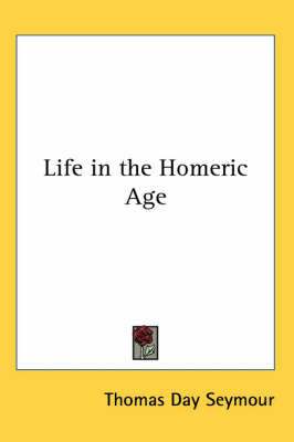 Life in the Homeric Age by Thomas Day Seymour image