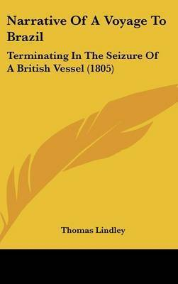 Narrative Of A Voyage To Brazil: Terminating In The Seizure Of A British Vessel (1805) by Thomas Lindley