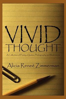Vivid Thought: A Collection of Poetry, Quotes, Photography and Illustrations by Alicia Rene Zimmerman