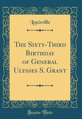 The Sixty-Third Birthday of General Ulysses S. Grant (Classic Reprint) by Louisville Louisville