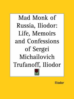 Mad Monk of Russia, Iliodor: Life, Memoirs and Confessions of Sergei Michailovich Trufanoff (Iliodor) (1918) by Iliodor image