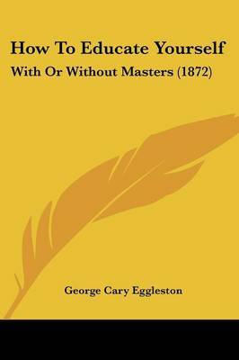 How To Educate Yourself: With Or Without Masters (1872) by George Cary Eggleston image