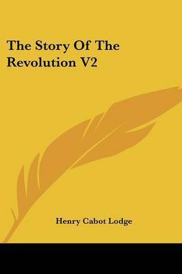 The Story of the Revolution V2 by Henry Cabot Lodge