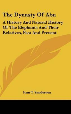 The Dynasty of Abu: A History and Natural History of the Elephants and Their Relatives, Past and Present by Ivan T Sanderson