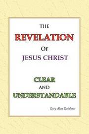 The Revelation of Jesus Christ Clear and Understandable by Gary Alan Rothhaar