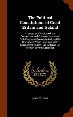 The Political Consitutions of Great Britain and Ireland by Charles Lucas