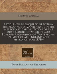 Articles to Be Enquired of Within the Prouince of Canterburie in the Metropoliticall Visitation of the Most Reuerend Father in God, Edmond Archbishop of Canterburie, Primate of All England and Metropolitane (1580) by Edmund Grindal