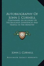 Autobiography of John J. Cornell: Containing an Account of His Religious Experiences and Travels in the Ministry by John J Cornell