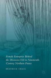 Female Enterprise Behind the Discursive Veil in Nineteenth-Century Northern France by Beatrice Craig