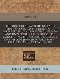 The Door of Heaven Opened and Shut. Opened to the Ready and Prepared. Shut Against the Unready and Unprepared. Or, a Discourse Concerning the Absolute Necessity of Timely Preparation for a Happy Eternity. by John Fox ... (1689) by John Fox