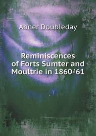 Reminiscences of Forts Sumter and Moultrie in 1860-'61 by Abner Doubleday