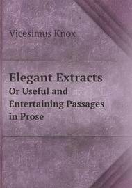 Elegant Extracts or Useful and Entertaining Passages in Prose by Vicesimus Knox