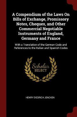 A Compendium of the Laws on Bills of Exchange, Promissory Notes, Cheques, and Other Commercial Negotiable Instruments of England, Germany and France by Henry Diedrich Jencken