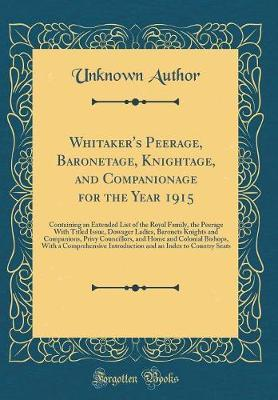 Whitaker's Peerage, Baronetage, Knightage, and Companionage for the Year 1915 by Unknown Author image