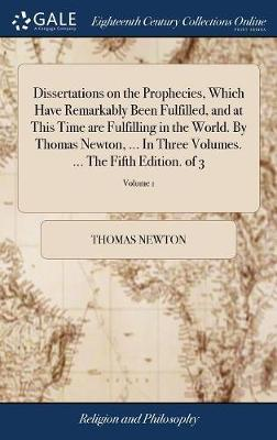 Dissertations on the Prophecies, Which Have Remarkably Been Fulfilled, and at This Time Are Fulfilling in the World. by Thomas Newton, ... in Three Volumes. ... the Fifth Edition. of 3; Volume 1 by Thomas Newton