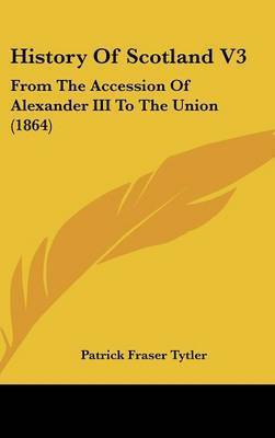 History of Scotland V3: From the Accession of Alexander III to the Union (1864) by Patrick Fraser Tytler