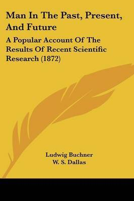 Man In The Past, Present, And Future: A Popular Account Of The Results Of Recent Scientific Research (1872) by Ludwig Buchner