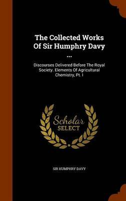 The Collected Works of Sir Humphry Davy ... by Sir Humphry Davy