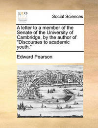 A Letter to a Member of the Senate of the University of Cambridge, by the Author of Discourses to Academic Youth. by Edward Pearson