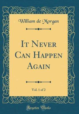 It Never Can Happen Again, Vol. 1 of 2 (Classic Reprint) by William De Morgan