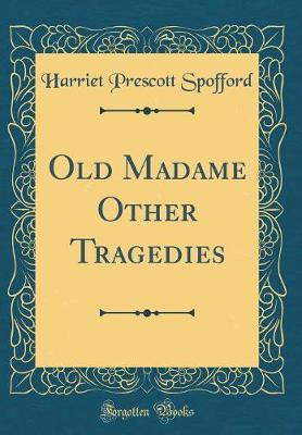 Old Madame Other Tragedies (Classic Reprint) by Harriet Prescott Spofford