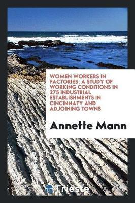 Women Workers in Factories. a Study of Working Conditions in 275 Industrial Establishments in Cincinnaty and Adjoining Towns by Annette Mann