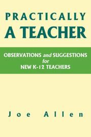 Practically a Teacher: Observations and Suggestions for New K-12 Teachers by Joe Allen