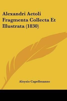 Alexandri Aetoli Fragmenta Collecta Et Illustrata (1830) by Aloysio Capellmanno