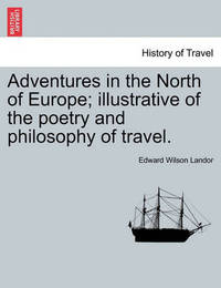 Adventures in the North of Europe; Illustrative of the Poetry and Philosophy of Travel. by Edward Wilson Landor