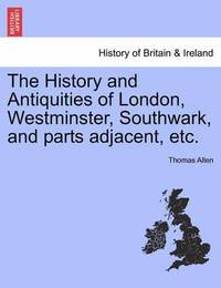 The History and Antiquities of London, Westminster, Southwark, and Parts Adjacent, Etc. Vol. V. by Thomas Allen