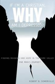 If I'm a Christian, Why Am I Depressed? by Robert B Somerville