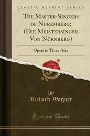 The Master-Singers of Nuremberg; (Die Meistersinger Von N�rnberg) by Richard Wagner