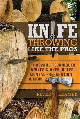 Knife Throwing Like the Pros: Throwing Techniques, Knives and Axes, Rules, Mental Preparation and More