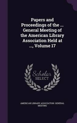 Papers and Proceedings of the ... General Meeting of the American Library Association Held at ..., Volume 17