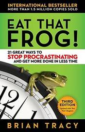 Eat That Frog! 21 Great Ways to Stop Procrastinating and Get More Done in Less Time by Brian Tracy