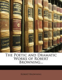 The Poetic and Dramatic Works of Robert Browning... by Robert Browning