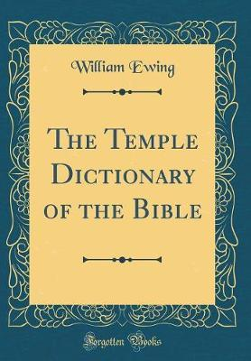 The Temple Dictionary of the Bible (Classic Reprint) by William Ewing