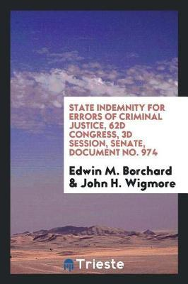 State Indemnity for Errors of Criminal Justice, 62d Congress, 3D Session, Senate, Document No. 974 by Edwin M. Borchard